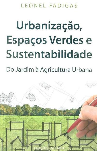Urbanização, espaços verdes e sustentabilidade, do jardim à agricultura urbana (Leonel Fadigas)