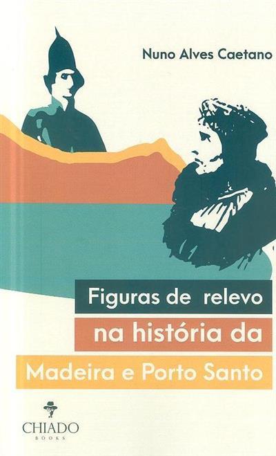 Figuras de relevo na história da Madeira e Porto Santo (Nuno Alves Ceatano)