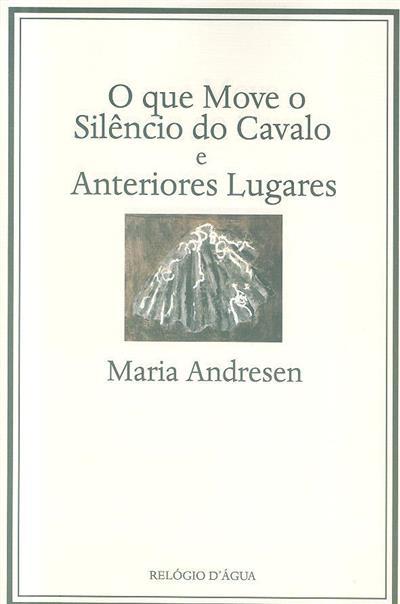 O que move o silêncio do cavalo e anteriores lugares (Maria Andresen)