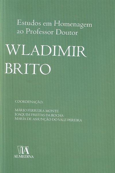 Estudos em homenagem ao professor doutor Wladimir Brito (coord. Mário Ferreira Monte, Joaquim Freitas da Rocha, Maria Assunção do Vale Pereira)