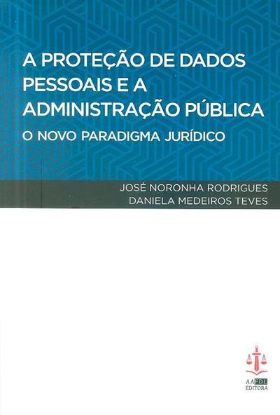 A proteção de dados pessoais e a Administração Pública (José Noronha Rodrigues, Daniela Medeiros Teves)