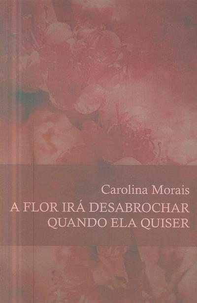 A flor irá desabrochar quando ela quiser (Carolina Morais)
