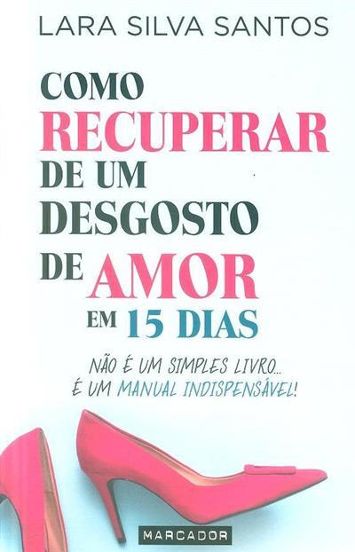 Como recuperar de um desgosto de amor em 15 dias (Lara Silva Santos)