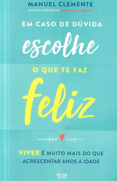Em caso de dúvida, escolhe o que te faz feliz (Manuel Clemente)