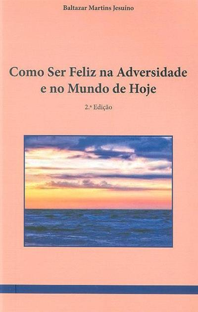 Como ser feliz, na adversidade e no mundo de hoje (Baltazar Martins Jesuíno)