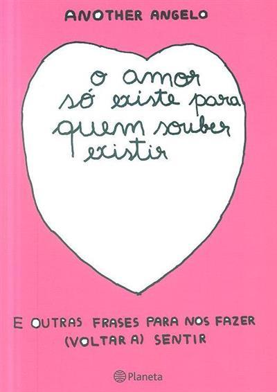 O amor só existe para quem souber existir e outras frases para nos fazer (voltar a) sentir (Another Angelo)