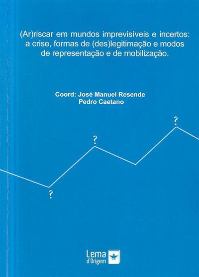 (Ar)riscar em mundos imprevisíveis e incertos (coord. José Manuel Resende, Pedro Caetano)