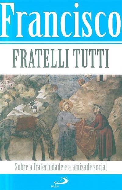 Carta Encíclica Fratelli tutti do Santo Padre Francisco sobre a fraternidade e a amizade social