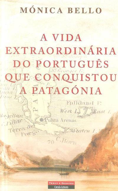 A vida extraordinária do português que conquistou a Patagónia (Mónica Bello)