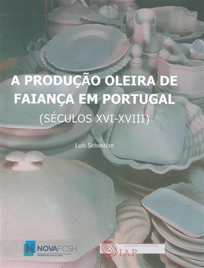 A produção oleira de faiança em Portugal (séculos XVI-XVIII) (Luís Sebastian)