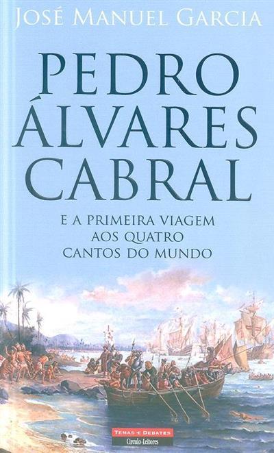 Pedro Álvares Cabral e a primeira viagem aos quatro cantos do mundo (José Manuel Garcia)