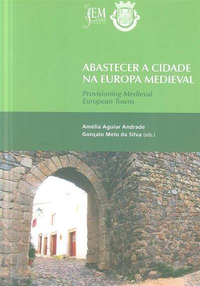 """Abastecer a cidade na Europa Medieval (4ª Jornadas Internacionais de Idade Média """"Abastecer a Cidade na Europa Medieval"""")"""