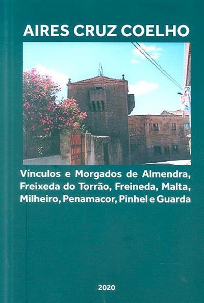Vínculos e Morgados de Almendra, Freixeda do Torrão, Freineda, Malta, Milheiro, Penamacor, Pinhel e Guarda (Aires Cruz Coelho)