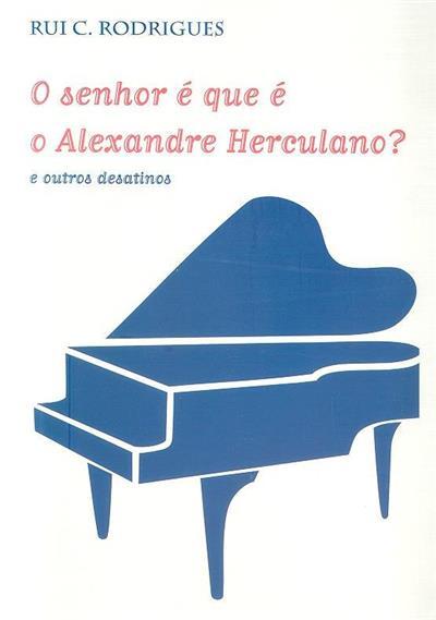 O senhor é que é o Alexandre Herculano? e outros desatinos (Rui C. Rodrigues)