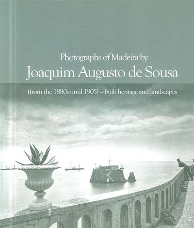 Photographs from Madeira by Joaquim Augusto de Sousa (from the 1880's until 1905) - built heritage and landscapes (Joaquim Augusto de Sousa )