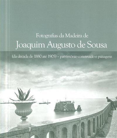 Fotografias da Madeira de Joaquim Augusto de Sousa (da década de 1880 até 1905) - património construído e paisagens (Joaquim Augusto de Sousa)