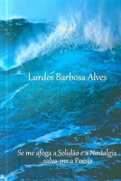Se me afoga a solidão e a nostalgia, ...salva-me a poesia (Lurdes Barbosa Alves )
