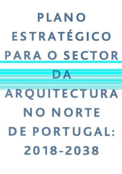 Plano estratégico para o sector da arquitectura no Norte de Portugal, 2018-2038 (Francisco Carballo-Cruz, João Cerejeira)