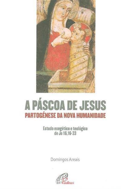 A Páscoa de Jesus - partogénese da nova humanidade (Joaquim Domingos da Cunha Areais)