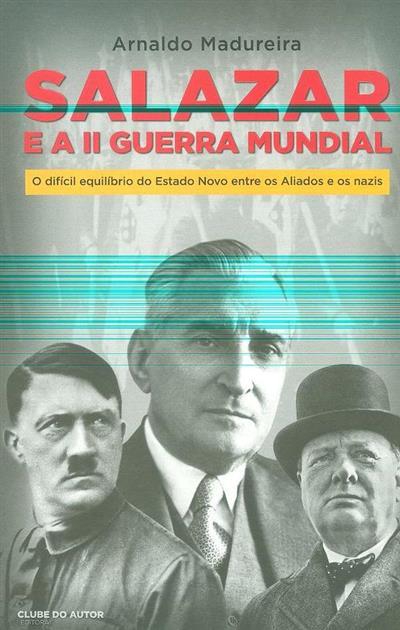 Salazar e a II Guerra Mundial (Arnaldo Madureira)