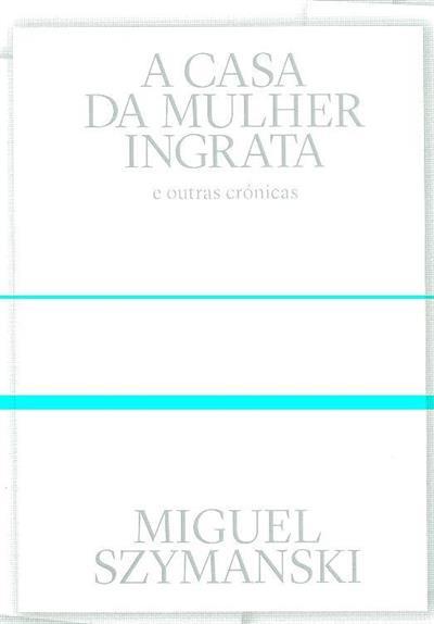 A casa da mulher ingrata e outras crónicas (Miguel Szymanski)