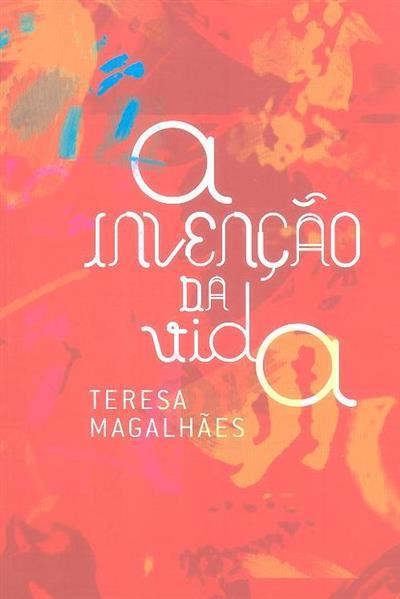A invenção da vida - Teresa Magalhães (textos Ana Vasconcelos, Emília Ferreira, Nuno Vaz)