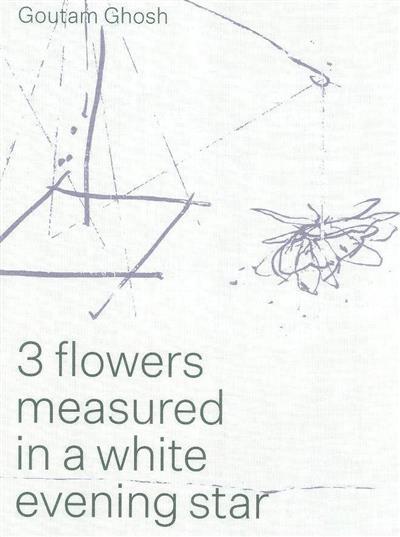 3 Flowers mesasured in a white evening star (ed. Katja Schoroeder, Bodhisattava Chattopadhyay)