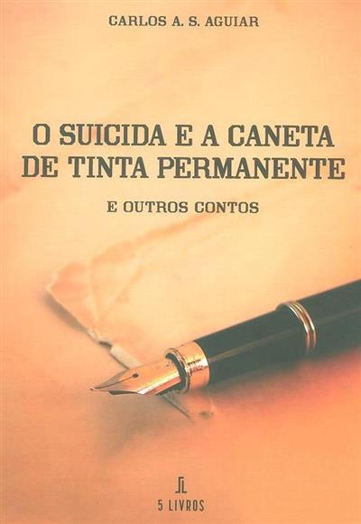 O suicida e a caneta de tinta permanente e outros contos (Carlos A. S. Aguiar)